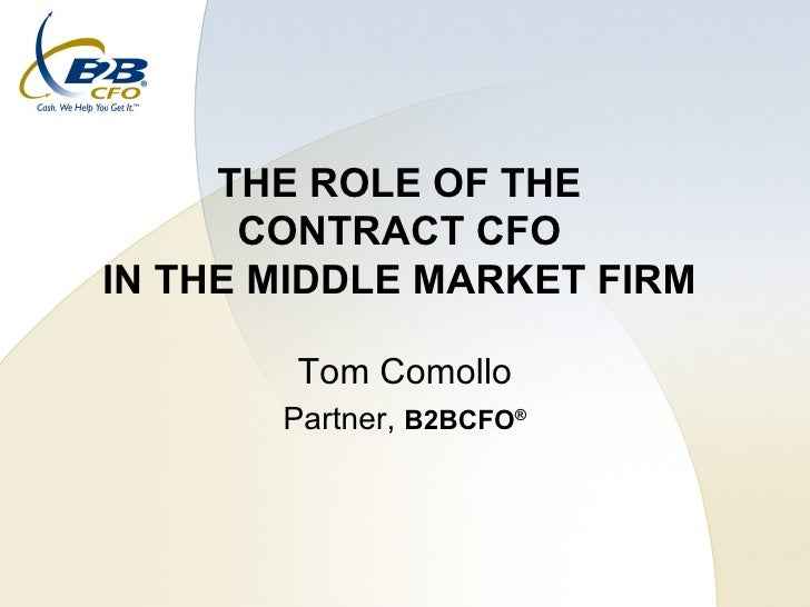 THE ROLE OF THE  CONTRACT CFO  IN THE MIDDLE MARKET FIRM  Tom Comollo Partner,  B2BCFO ®