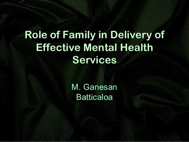 Role of Family in Delivery of Effective Mental Health Services M. Ganesan Batticaloa