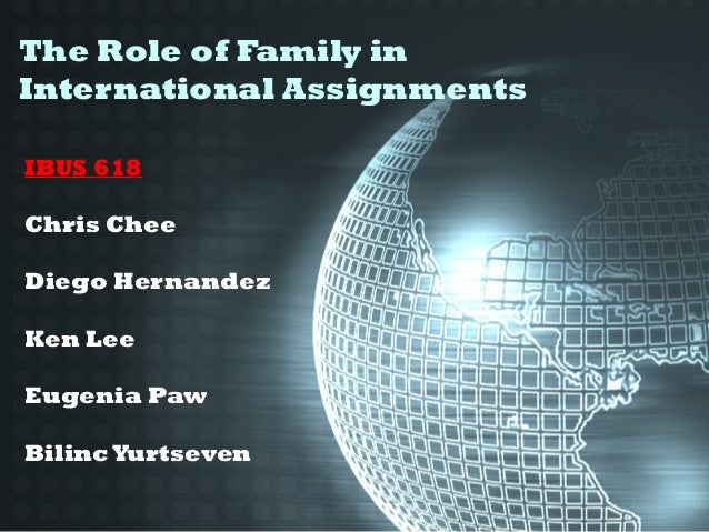 The Role of Family in International Assignments IBUS 618 Chris Chee Diego Hernandez Ken Lee Eugenia Paw BilincYurtseven