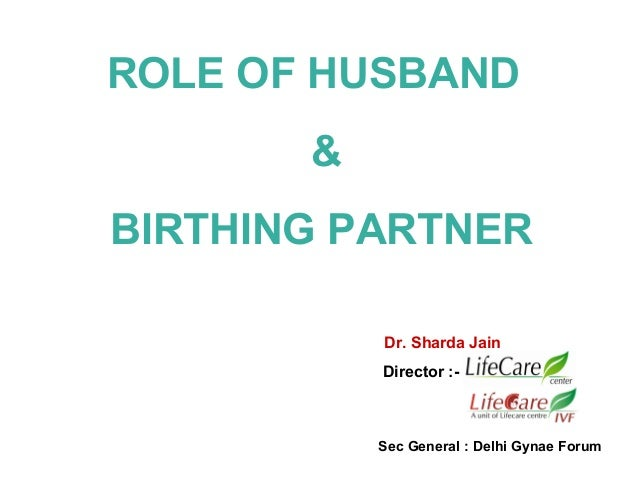 ROLE OF HUSBAND & BIRTHING PARTNER Dr. Sharda Jain Director :-  Sec General : Delhi Gynae Forum