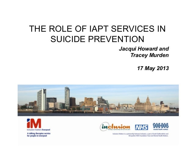 THE ROLE OF IAPT SERVICES INSUICIDE PREVENTIONJacqui Howard andTracey Murden17 May 2013