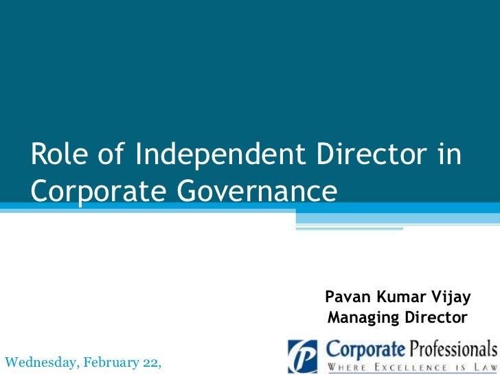 Role of Independent Director in Corporate Governance Pavan Kumar Vijay Managing Director Wednesday, February 22, 2012