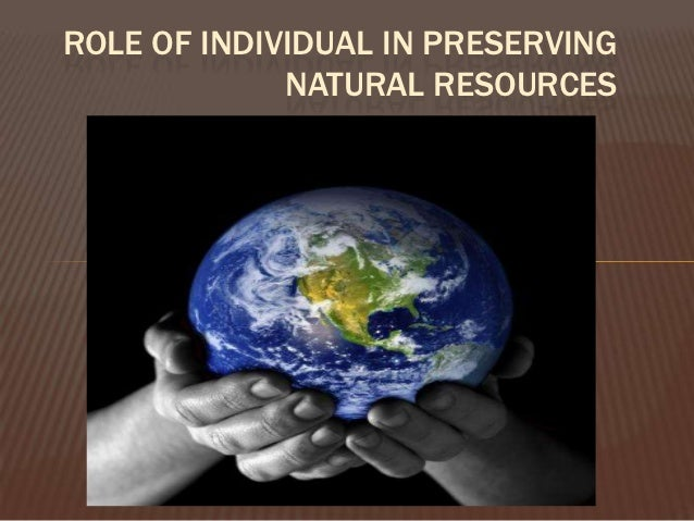 ROLE OF INDIVIDUAL IN PRESERVING             NATURAL RESOURCES