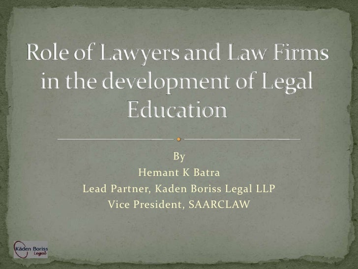 Role of Lawyers and Law Firms in the development of Legal Education<br />By<br />Hemant K Batra<br />Lead Partner, Kaden B...