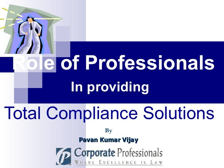 Total Compliance Solutions   Role of Professionals Pavan Kumar Vijay In providing   By