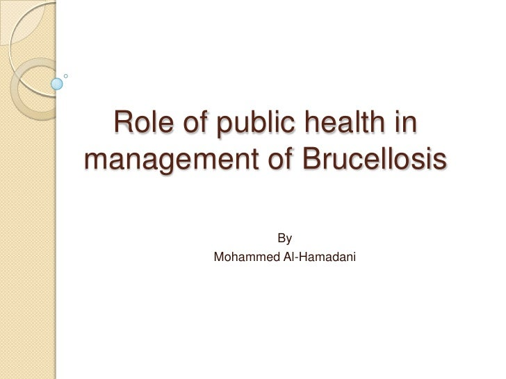 Role of public health in management of Brucellosis<br />By<br />Mohammed Al-Hamadani<br />