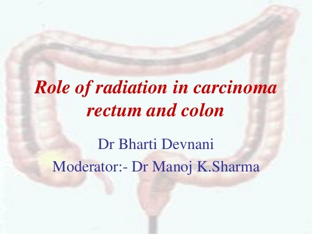 Role of radiation in carcinoma rectum and colon Dr Bharti Devnani Moderator:- Dr Manoj K.Sharma