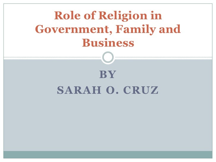Role of Religion inGovernment, Family and      Business        BY   SARAH O. CRUZ