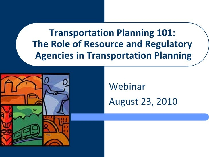 Transportation Planning 101: The Role of Resource and Regulatory  Agencies in Transportation Planning                   We...