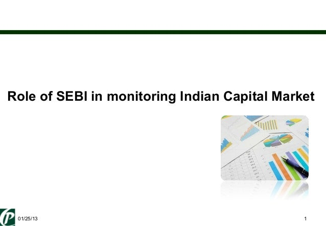 Role of SEBI in monitoring Indian Capital Market  01/25/13                                     1