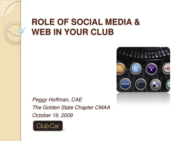 ROLE OF SOCIAL MEDIA &WEB IN YOUR CLUB<br />Peggy Hoffman, CAE<br />The Golden State Chapter CMAA<br />October 19, 2009<br />