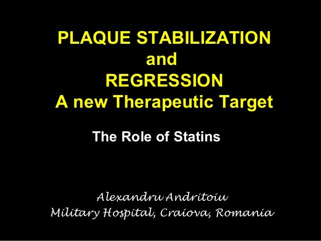 PLAQUE STABILIZATION and REGRESSION A new Therapeutic Target The Role of Statins  Alexandru Andritoiu Military Hospital, C...