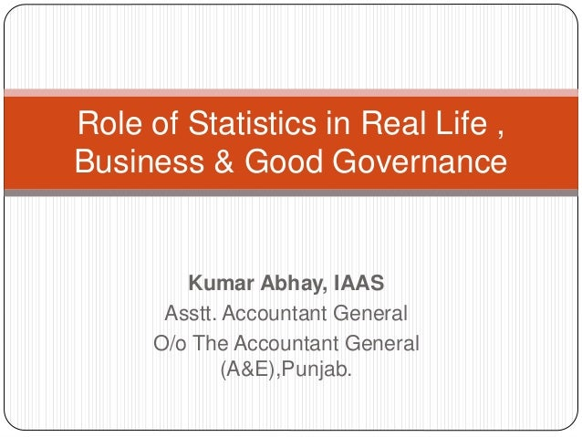Kumar Abhay, IAAS Asstt. Accountant General O/o The Accountant General (A&E),Punjab. Role of Statistics in Real Life , Bus...