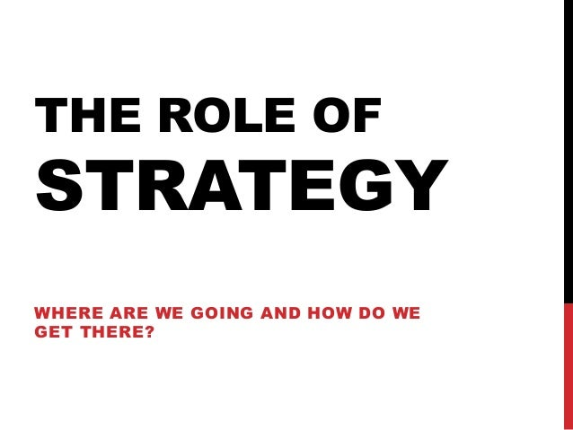 THE ROLE OF  STRATEGY WHERE ARE WE GOING AND HOW DO WE GET THERE?