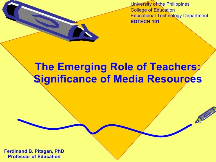 The Emerging Role of Teachers: Significance of Media Resources Ferdinand B. Pitagan, PhD Professor of Education University...