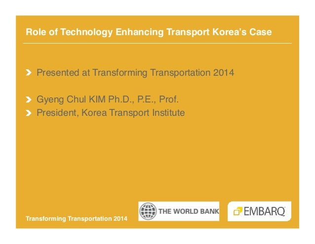 Role of Technology Enhancing Transport Korea's Case!  !   Presented at Transforming Transportation 2014! ! Gyeng Chul KIM ...