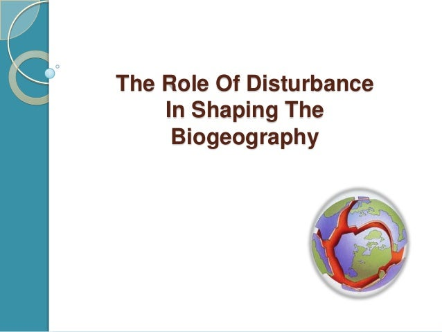 Role of the disturbance in shaping bio geography