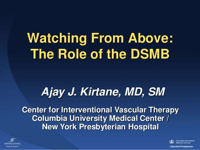 Watching From Above: The Role of the DSMB     Ajay J. Kirtane, MD, SMCenter for Interventional Vascular Therapy  Columbia ...