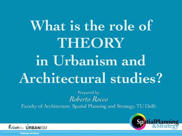 What is the role of THEORY in Urbanism and Architectural studies? Prepared by  Roberto Rocco  Faculty of Architecture, Spa...