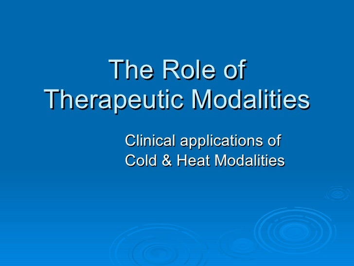 The Role of Therapeutic Modalities Clinical applications of  Cold & Heat Modalities
