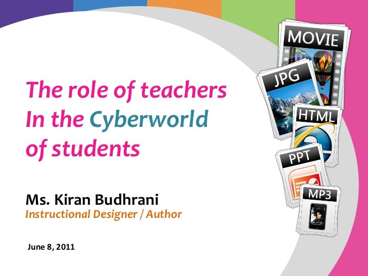 The role of teachersIn the Cyberworldof studentsMs. Kiran BudhraniInstructional Designer / AuthorJune 8, 2011