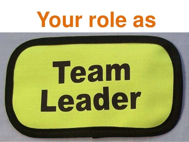 outline the role of team leader An effective team leader will be able to bring together a group of people enabling creativity and improved performance while allowing the team members the.
