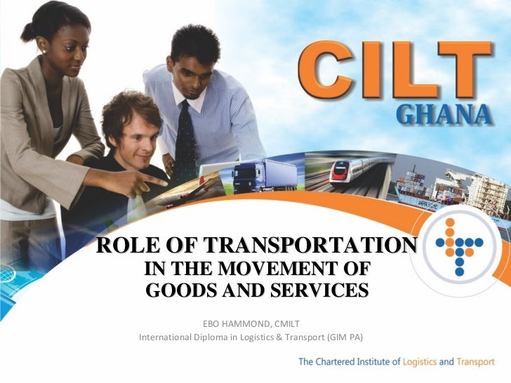 ROLE OF TRANSPORTATION  IN THE MOVEMENT OF  GOODS AND SERVICES  EBO HAMMOND, CMILT International Diploma in Logistics & Tr...