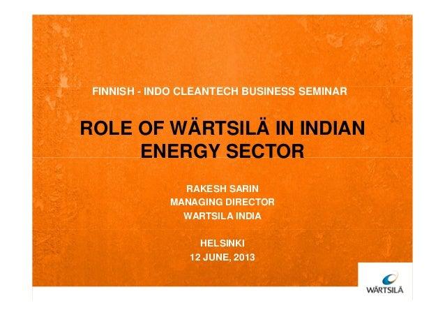 ROLE OF WÄRTSILÄ IN INDIANENERGY SECTORFINNISH - INDO CLEANTECH BUSINESS SEMINARRAKESH SARINMANAGING DIRECTORWARTSILA INDI...