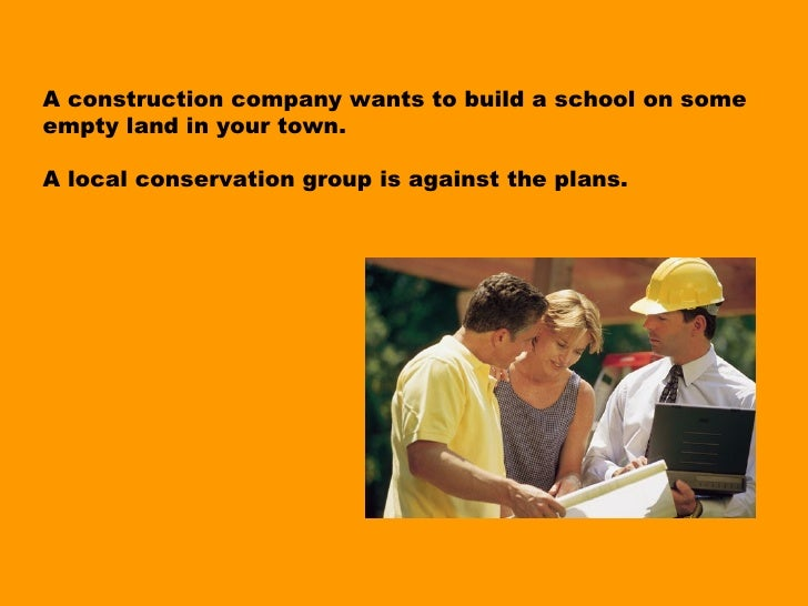A construction company wants to build a school on someempty land in your town.A local conservation group is against the pl...