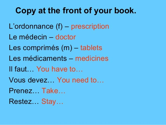 Copy at the front of your book.L'ordonnance (f) – prescriptionLe médecin – doctorLes comprimés (m) – tabletsLes médicament...