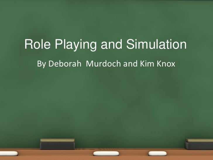 Role Playing and Simulation  By Deborah Murdoch and Kim Knox