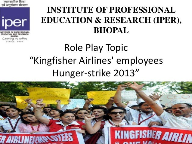 """Role Play Topic """"Kingfisher Airlines' employees Hunger-strike 2013"""" INSTITUTE OF PROFESSIONAL EDUCATION & RESEARCH (IPER),..."""