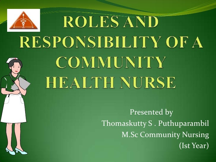 ROLES AND RESPONSIBILITY OF A COMMUNITY HEALTH NURSE<br />Presented by      <br />Thomaskutty S . Puthuparambil<br />M.Sc ...