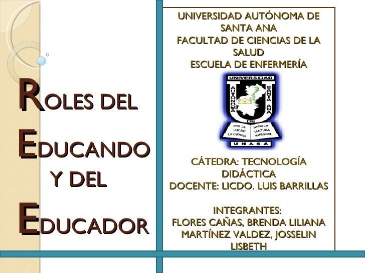 R OLES DEL  E DUCANDO   Y DEL E DUCADOR UNIVERSIDAD AUTÓNOMA DE SANTA ANA FACULTAD DE CIENCIAS DE LA SALUD ESCUELA DE ENFE...