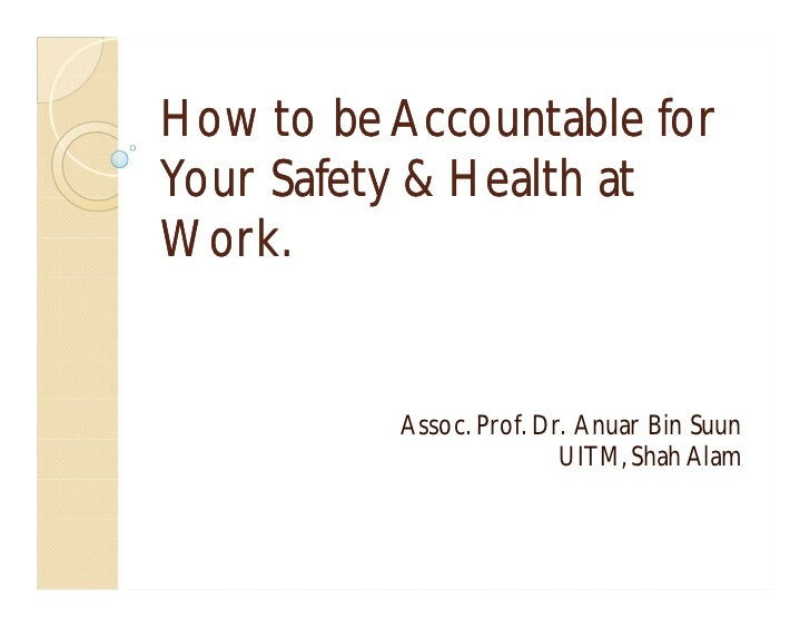 How to be Accountable forYour Safety & Health atWork.          Assoc. Prof. Dr. Anuar Bin Suun                         UIT...
