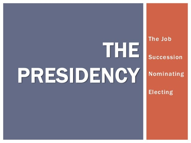 THE PRESIDENCY  The Job Succession Nominating Electing
