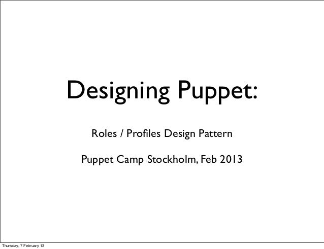 Designing Puppet:                            Roles / Profiles Design Pattern                           Puppet Camp Stockhol...