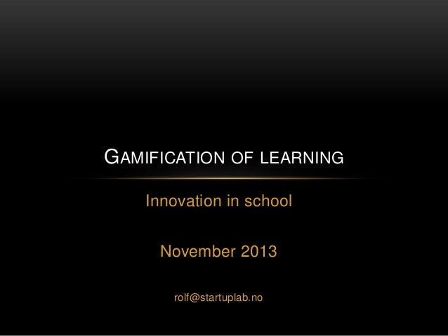 GAMIFICATION OF LEARNING Innovation in school November 2013 rolf@startuplab.no