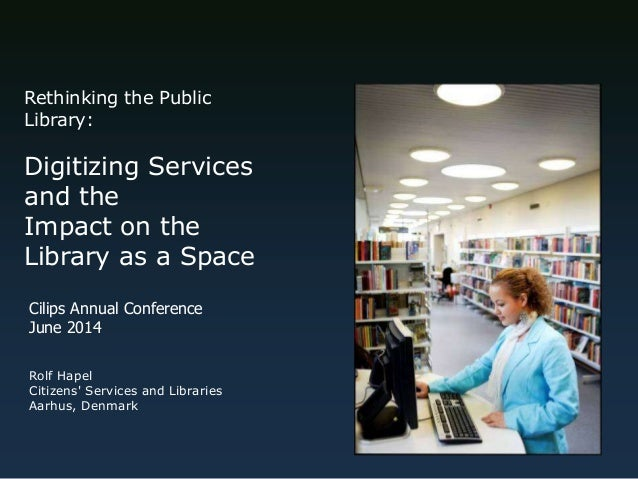 Rethinking the Public Library: Digitizing Services and the Impact on the Library as a Space Rolf Hapel Citizens' Services ...