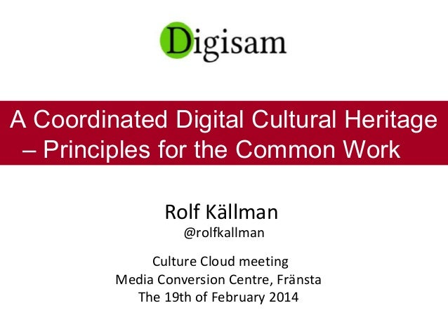 Rolf Källman @rolfkallman Culture Cloud meeting Media Conversion Centre, Fränsta The 19th of February 2014 A Coordinated D...