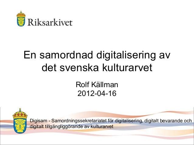 Rolf Källman Digisam - ett samordningssekretariat för digitalisering 16 april 2012