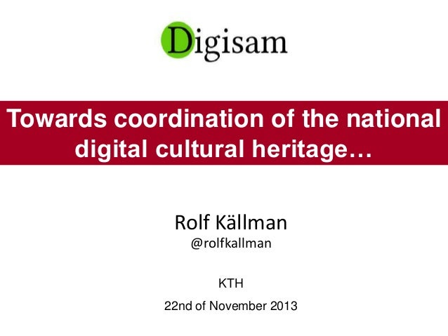 Rolf Källman @rolfkallman KTH 22nd of November 2013 Towards coordination of the national digital cultural heritage…