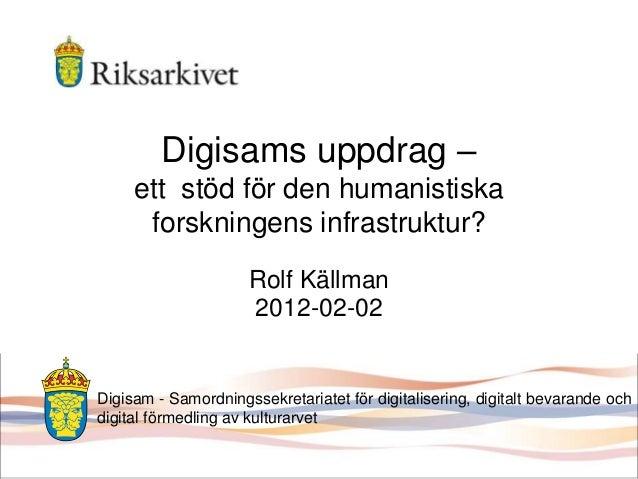Digisams uppdrag – ett stöd för den humanistiska forskningens infrastruktur? Rolf Källman 2012-02-02 Digisam - Samordnings...