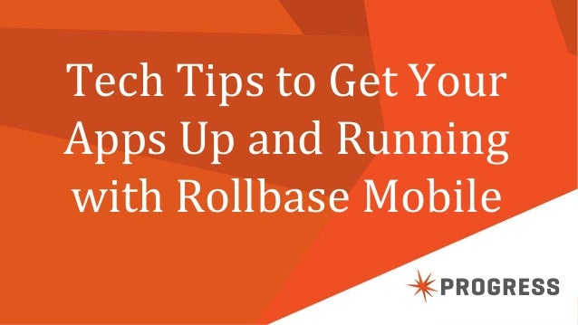 © 2014 Progress Software Corporation. All rights reserved.1 Tech Tips to Get Your Apps Up and Running with Rollbase Mobile