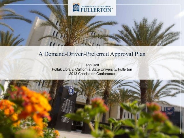 A Demand-Driven-Preferred Approval Plan Ann Roll Pollak Library, California State University, Fullerton 2013 Charleston Co...