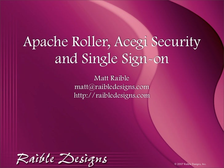 Apache Roller, Acegi Security     and Single Sign-on                Matt Raible         matt@raibledesigns.com         htt...