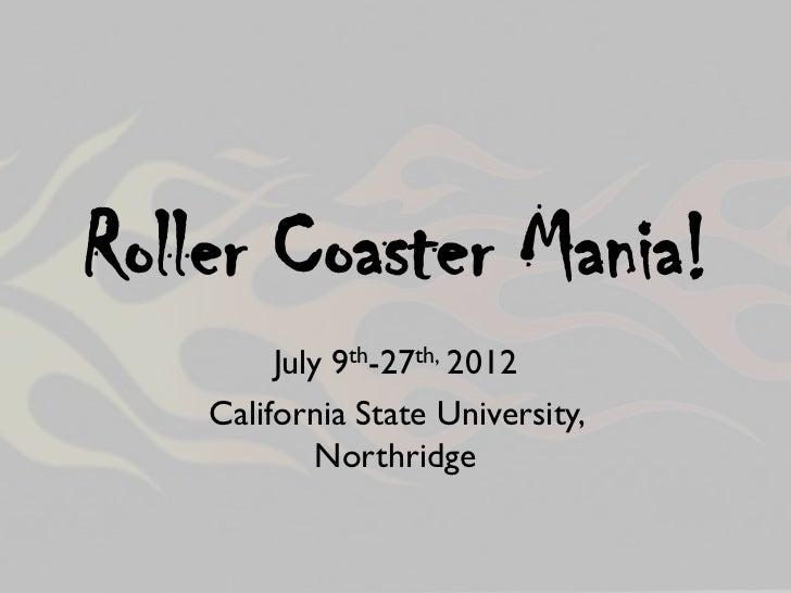 Roller Coaster Mania!         July 9th-27th, 2012    California State University,            Northridge