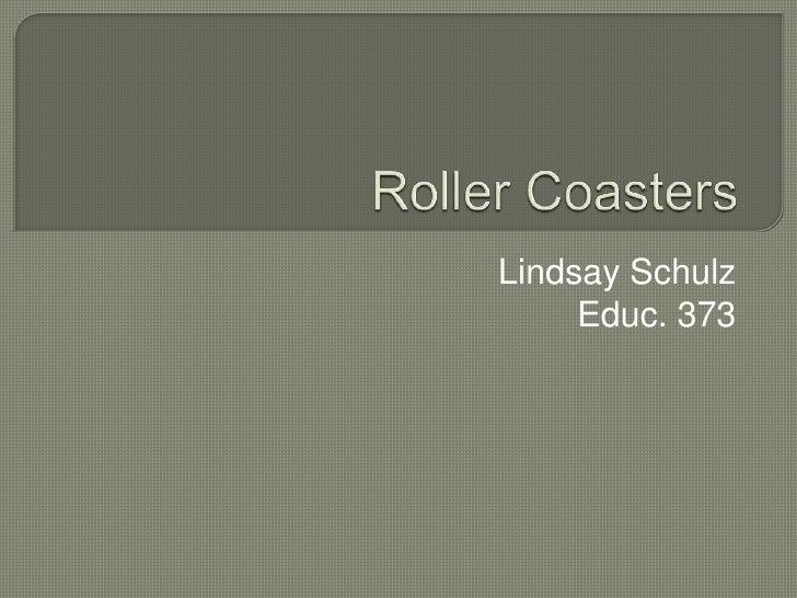 Roller Coasters<br />Lindsay Schulz<br />Educ. 373<br />