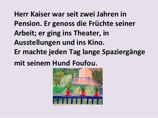 Herr Kaiser war seit zwei Jahren in Pension. Er genoss die Früchte seiner Arbeit; er ging ins Theater, in Ausstellungen un...