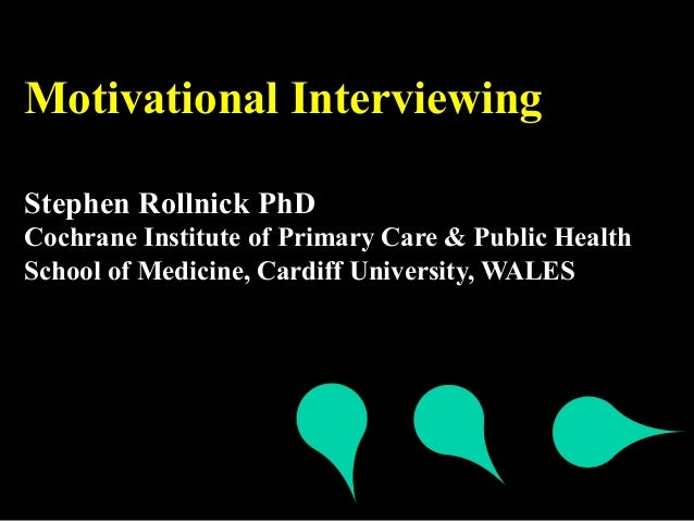 Motivational InterviewingStephen Rollnick PhDCochrane Institute of Primary Care & Public HealthSchool of Medicine, Cardiff...